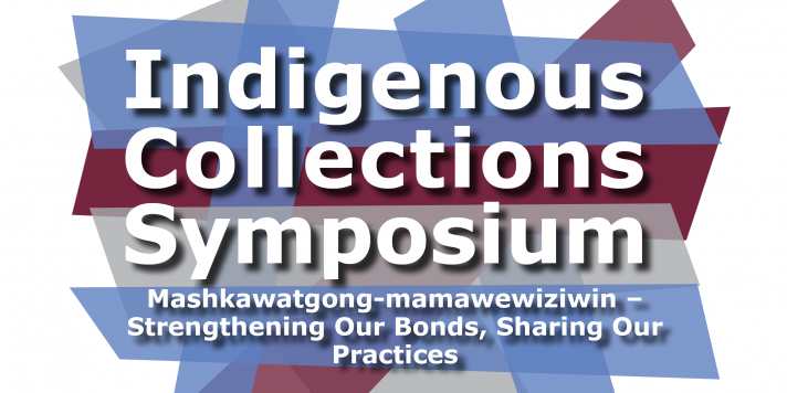 Indigenous Collections Symposium: Mashkawatgong-mamawewiziwin – strengthening our bonds, sharing our practices