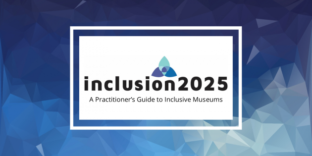 New resource available online! Inclusion 2025: A Practitioner's Guide to Inclusive Museums