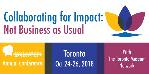 Collaborating for Impact: Not Business as Usual. OMA Annual Conference, Toronto, October 24-26, 2018, with the Toronto Museum Network
